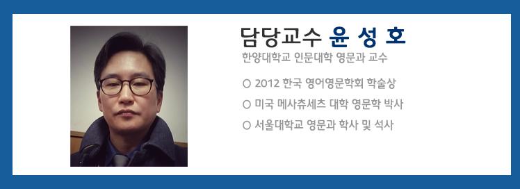 담당교수는 윤성호 교수입니다. 윤성호 교수는 한양대학교 인문대학 영문과 교수이고 교수이력으로는 2012 한국 영어영문학회 학술상 / 미국 메사츄세츠 대학 영문학 박사, 서울대학교 영문과 학사 및 석사의이력을 있습니다.