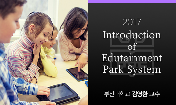 Introduction of Edutainment Park System 개강일 2017-08-28 종강일 2017-10-28 강좌상태 end
